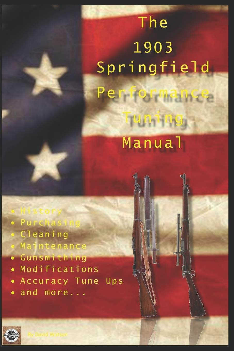 The M1903 Springfield Performance Tuning Manual  Gunsmithing Tips For Modifying Your M1903 M1903A3 And M1903A4 Rifles