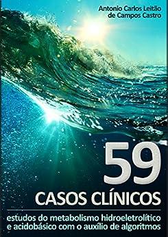 59 Casos Clínicos: estudos do metabolismo hidroeletrolítico e acidobásico com o auxílio de algoritmos por [de Campos Castro, Antonio Carlos Leitão]