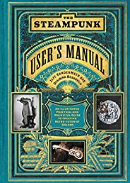 The Steampunk User's Manual: An Illustrated Practical and Whimsical Guide to Creating Retro-Futurist Dr
