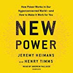 New Power: How Power Works in Our Hyperconnected World--and How to Make It Work for You | Jeremy Heimans,Henry Timms