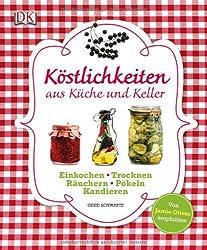 Köstlichkeiten aus Küche und Keller: Einkochen, Einlegen, Trocknen, Räuchern, Pökeln, Kandieren