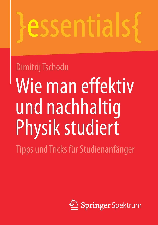 Wie Man Effektiv Und Nachhaltig Physik Studiert  Tipps Und Tricks Für Studienanfänger  Essentials