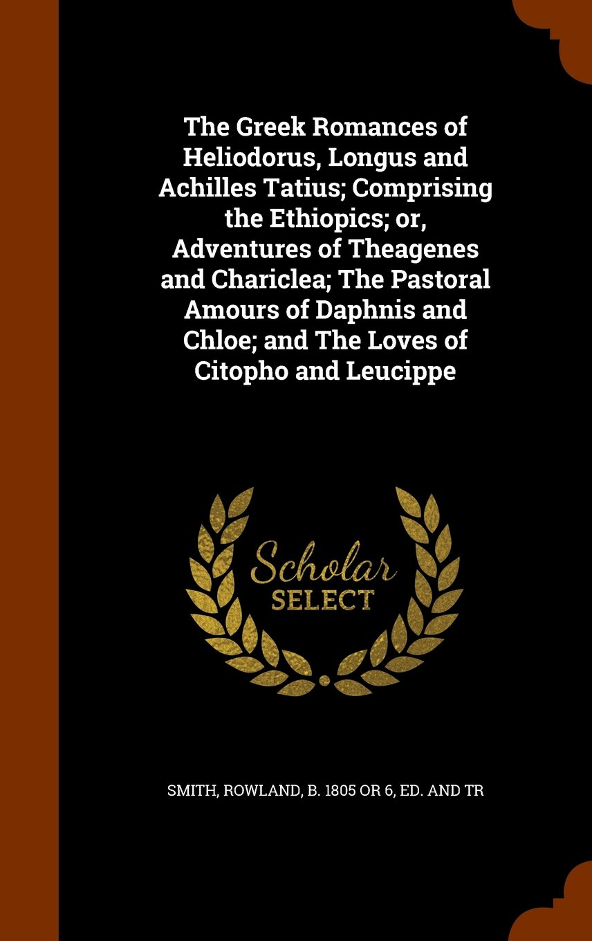 Download The Greek Romances of Heliodorus, Longus and Achilles Tatius; Comprising the Ethiopics; or, Adventures of Theagenes and Chariclea; The Pastoral Amours ... Chloe; and The Loves of Citopho and Leucippe ePub fb2 book