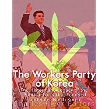 The Workers' Party of Korea: The History and Legacy of the Political Party that Founded and Rules North Korea