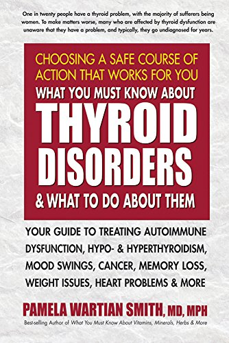 What You Must Know About Thyroid Disorders & What to Do About Them: Your Guide to Treating Autoimmune Dysfunction, Hypo- and Hyperthyroidism, Mood ... Loss, Weight Issues, Heart Problems  & More