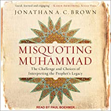 Misquoting Muhammad: The Challenge and Choices of Interpreting the Prophet's Legacy Audiobook by Jonathan A.C. Brown Narrated by Paul Boehmer