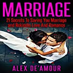 Marriage: 21 Secrets to Saving Your Marriage and Rekindle Love and Romance | Alex De'Amour