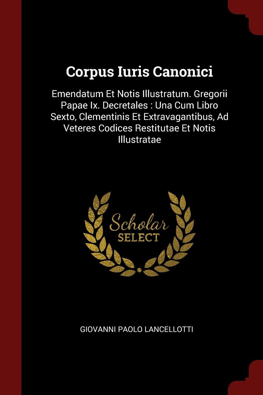 Corpus Iuris Canonici: Emendatum Et Notis Illustratum. Gregorii Papae Ix. Decretales : Una Cum Libro Sexto, Clementinis Et Extravagantibus, Ad Veteres Codices Restitutae Et Notis Illustratae pdf