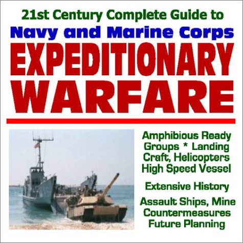 21st Century Complete Guide to Navy and Marine Corps Expeditionary Warfare: Amphibious Ready Groups, Landing Craft, Helicopters, High Speed Vessels, ... Ships, Mine Countermeasures, Future Planning