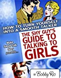 The Shy Guy's Guide to Talking to Girls: How to Turn Yourself into a Smooth Talker