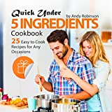 Quick Under 5 Ingredients Cookbook: 25 Easy to Cook Recipes for Any Occasions