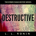 Destructive: The Ember Manchester Series, Book 4 | L.L. Ronin