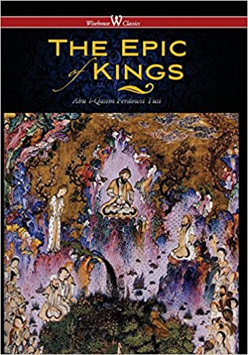 Epic of Kings- Hero Tales of Ancient Persia (Wisehouse Classics - The Authoritative Edition)