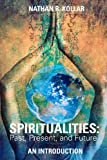Spiritualities: Past, Present, and Future - an Introduction, Nathan Kollar, 147832032X