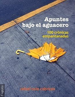 Apuntes bajo el aguacero: Cien crónicas empantanadas (Spanish Edition) by [Osío Cabrices