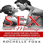 Sex and Marriage: How to Guide for Sex and Passion and Desire for Married Couples: Discover the 10 Ways to Turn Your Sex Life From Routine to Lustful Desire | Rochelle Foxx