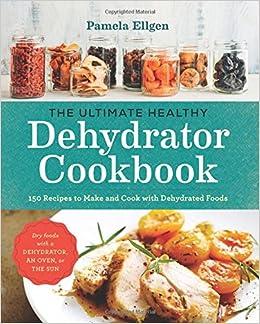 The ultimate healthy dehydrator cookbook 150 recipes to make and the ultimate healthy dehydrator cookbook 150 recipes to make and cook with dehydrated foods pamela ellgen 9781943451326 amazon books forumfinder Images