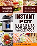 Instant Pot Cookbook for 30 Day Whole Food: Healthy Chef Approved Whole Food Recipes For Weight Loss - Over 120 Fast, Easy and Delicious Instant Pot (Instant Pot Recipes For 30 Day Whole Food)