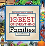 The 10 Best of Everything Families: An Ultimate Guide for Travelers (National Geographic 10 Best of Everything Families)