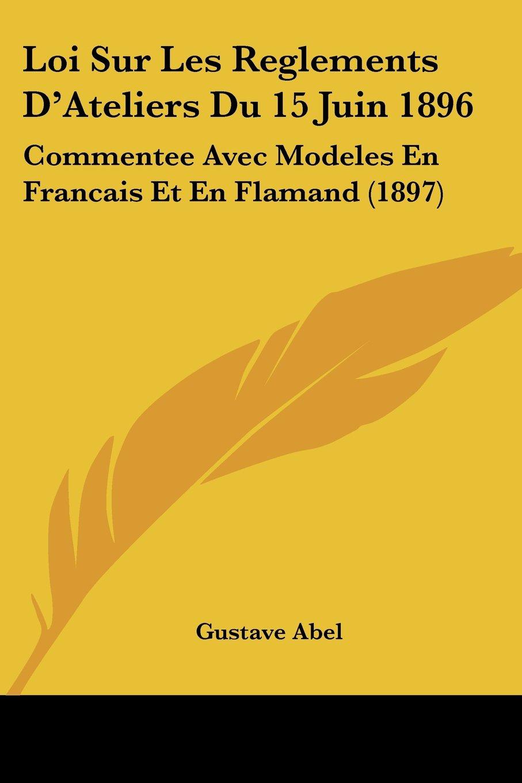 Loi Sur Les Reglements D'Ateliers Du 15 Juin 1896: Commentee Avec Modeles En Francais Et En Flamand (1897) (French Edition) pdf epub