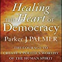 Healing the Heart of Democracy: The Courage to Create a Politics Worthy of the Human Spirit Audiobook by Parker J. Palmer Narrated by Stefan Rudnicki