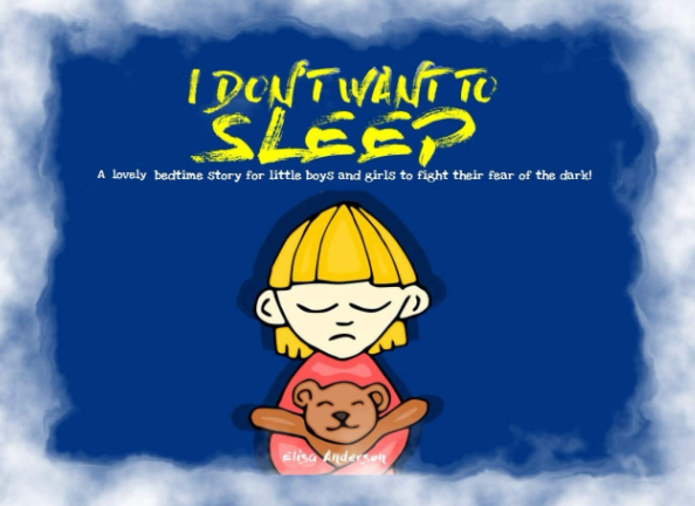 I Don't Want To Sleep – A Lovely bedtime story for little boys and girls to fight their fear of the dark!: A Children's Picture Preschool Book for Kids Ages 3-5 years and above