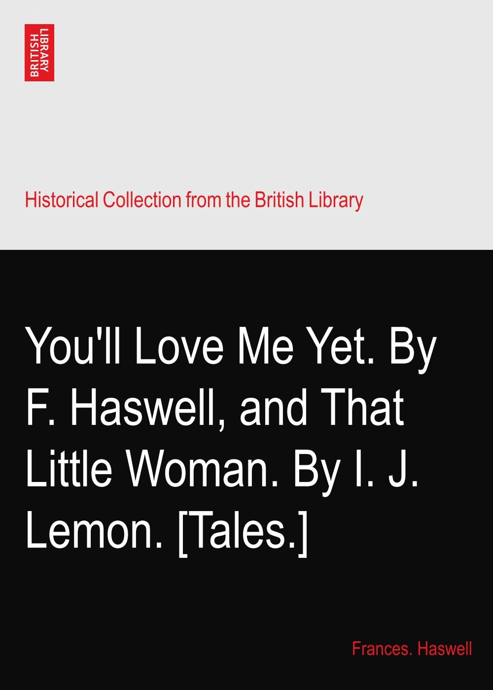 You'll Love Me Yet. By F. Haswell, and That Little Woman. By I. J. Lemon. [Tales.] PDF