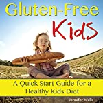 Gluten-Free Kids: A Quick-Start Guide for a Healthy Kids Diet   Jennifer Wells