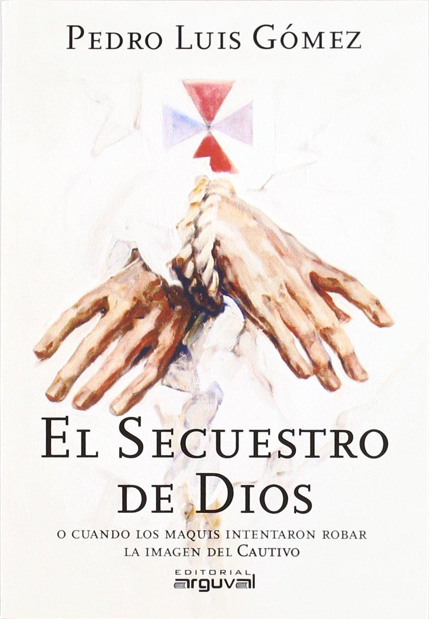 El secuestro de Dios: O cuando los maquis intentaron robar la imagen del cautivo: Amazon.es: Gómez Carmona, Pedro Luis: Libros