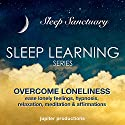 Overcome Loneliness, Ease Lonely Feelings: Sleep Learning, Hypnosis, Relaxation, Meditation & Affirmations Speech by  Jupiter Productions Narrated by Anna Thompson