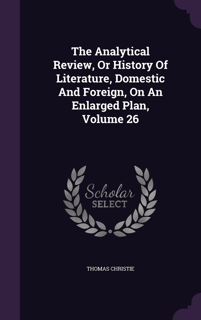 Read Online The Analytical Review, Or History Of Literature, Domestic And Foreign, On An Enlarged Plan, Volume 26 pdf