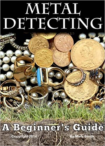 Metal Detecting: A Beginners Guide to Mastering the Greatest Hobby In the World Kindle Edition