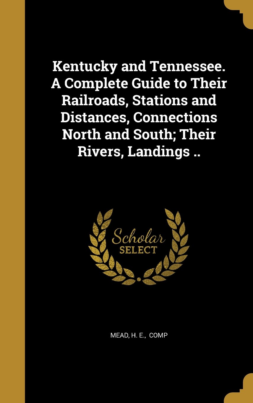 Read Online Kentucky and Tennessee. a Complete Guide to Their Railroads, Stations and Distances, Connections North and South; Their Rivers, Landings .. pdf epub