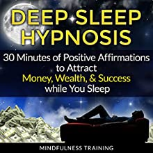 Deep Sleep Hypnosis: 30 Minutes of Positive Affirmations to Attract Money, Wealth, & Success While You Sleep Speech by Mindfulness Training Narrated by Mindfulness Training