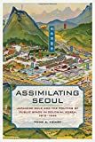 Assimilating Seoul: Japanese Rule and the Politics of Public Space in Colonial Korea, 1910-1945 (Asia Pacific Modern)