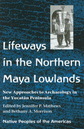 Lifeways in the Northern Maya Lowlands: New Approaches to Archaeology in the Yucatán Peninsula (Native Peoples of the Americas)