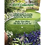DIY Collection: Ultimate Guide On Creating Wooden And Metal Projects And Growing Your Garden. Make Your Place The Best To Live In!: (Decluttering And Organizing, ... Interior Design, Garden Design Ideas)
