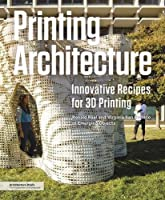 Printing Architecture: Innovative Recipes for 3D Printing Front Cover