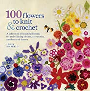 100 Flowers to Knit & Crochet: A collection of beautiful blooms for embellishing clothes, accessories, cus