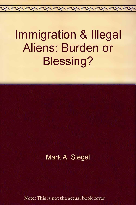 Immigration U0026 Illegal Aliens: Burden Or Blessing?: 9780936474953:  Amazon.com: Books
