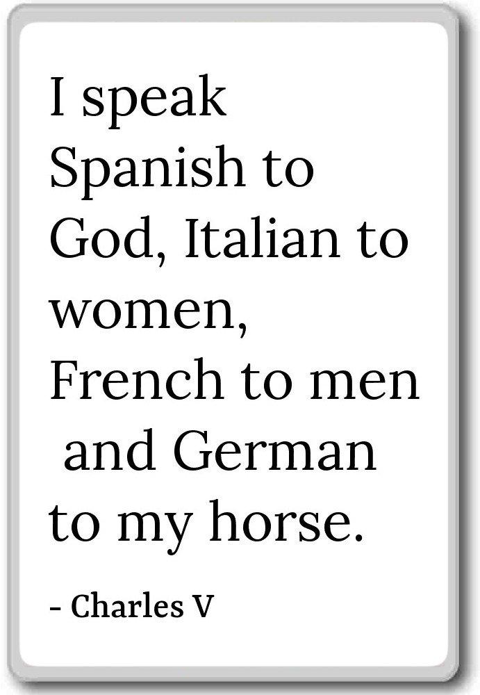 I speak Spanish to God, Italian to women, French ...