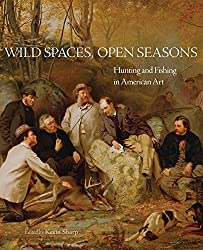 Wild Spaces, Open Seasons: Hunting and Fishing in American Art (The Charles M. Russell Center Series on Art and Photography of the American West Series)