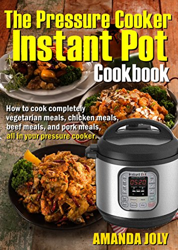 The Pressure Instant Pot Cookbook: How To Cook Completely Vegetarian Meals, Chicken Meals, Beef meals, And Pork Meals, All In Your Pressure Cooker by [Joly, Amanda]