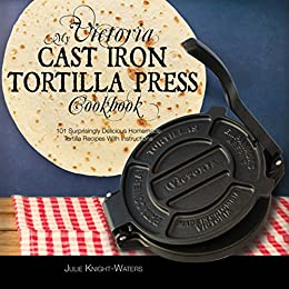 My Victoria Cast Iron Tortilla Press Cookbook: 101 Surprisingly Delicious Homemade Tortilla Recipes with Instructions (Victoria Cast Iron Tortilla Press Recipes) by [Knight-Waters, Julie]