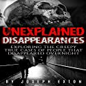 Unexplained Disappearances: Exploring the Creepy True Cases of People That Disappeared Overnight Audiobook by Joseph Exton Narrated by Dan Breitfeller
