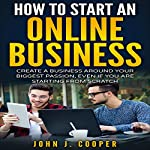 How to Start an Online Business: Create a Business Around Your Biggest Passion, Even If You Are Starting from Scratch | John J. Cooper