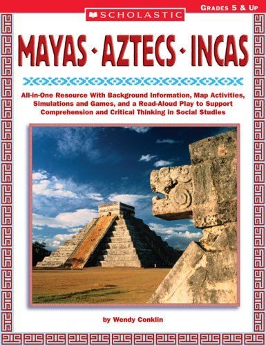 Mayas • Aztecs • Incas: All-in-One Resource With Background Information, Map Activities, Simulations and Games, and a Read-Aloud Play to Support Comprehension and Critical Thinking in Social Studies