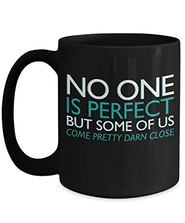 Amazoncom No One Is Perfect But Some Of Us Come Pretty Darn Close