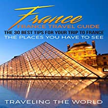 France Travel Guide: The 30 Best Tips for Your Trip to France: The Places You Have to See  Audiobook by Traveling the World Narrated by Trevor Clinger