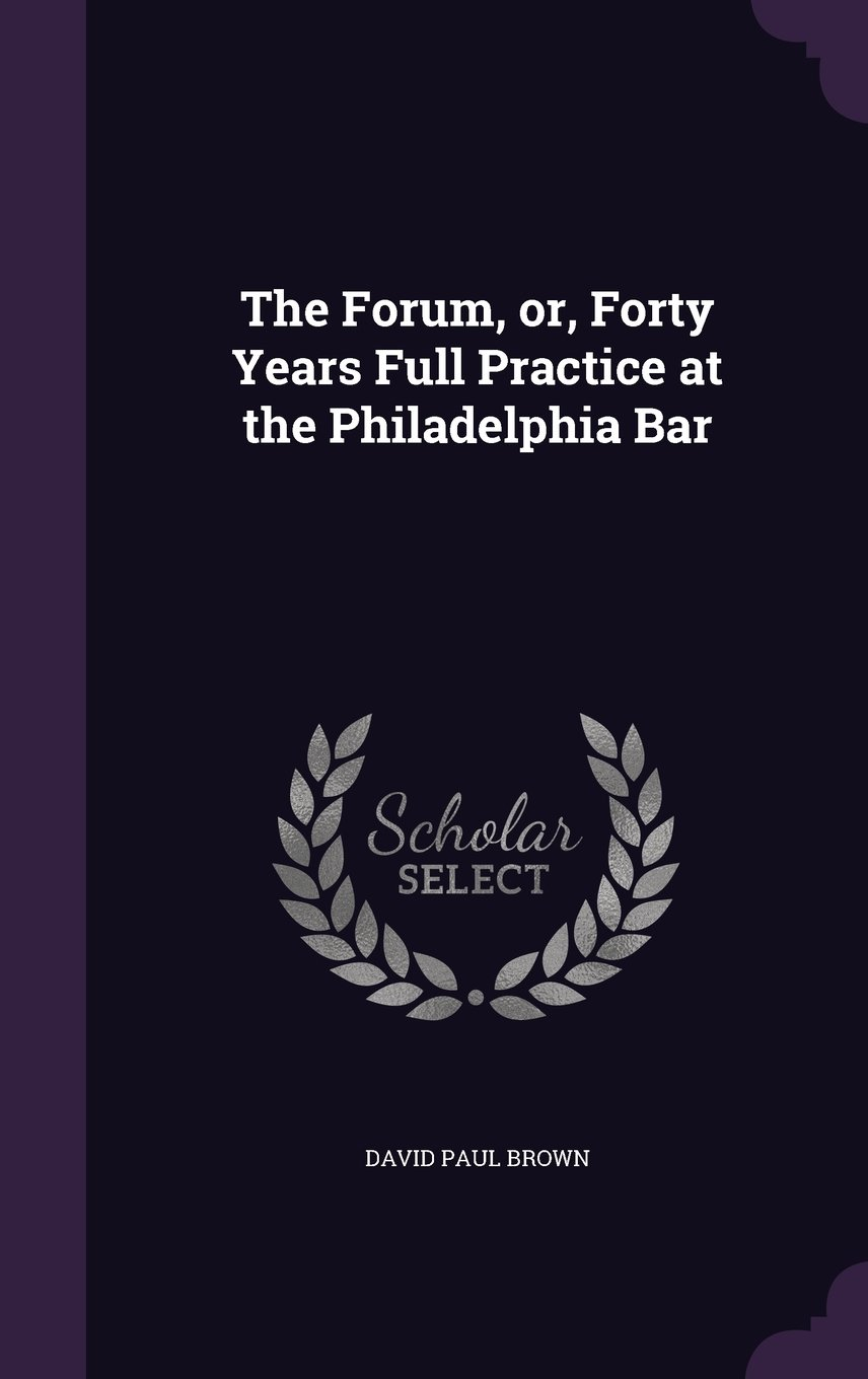 Download The Forum, Or, Forty Years Full Practice at the Philadelphia Bar PDF